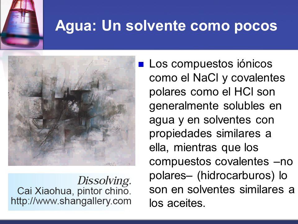 Agua: Un solvente como pocos Los compuestos iónicos como el NaCl y covalentes polares como el HCl son generalmente solubles en agua y en solventes con
