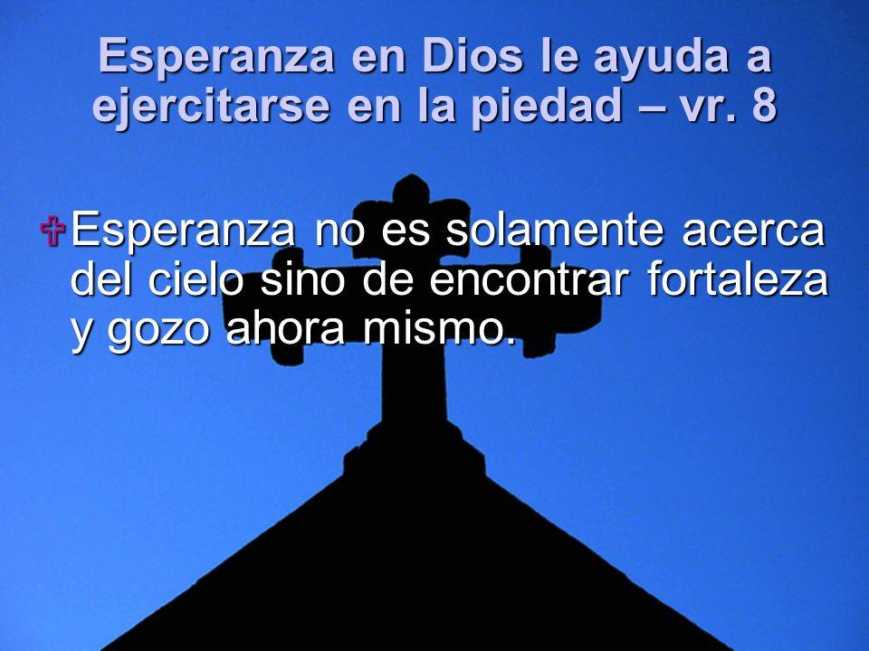 Slide 11 Esperanza en Dios le ayuda a ejercitarse en la piedad – vr. 8 Esperanza no es solamente acerca del cielo sino de encontrar fortaleza y gozo a
