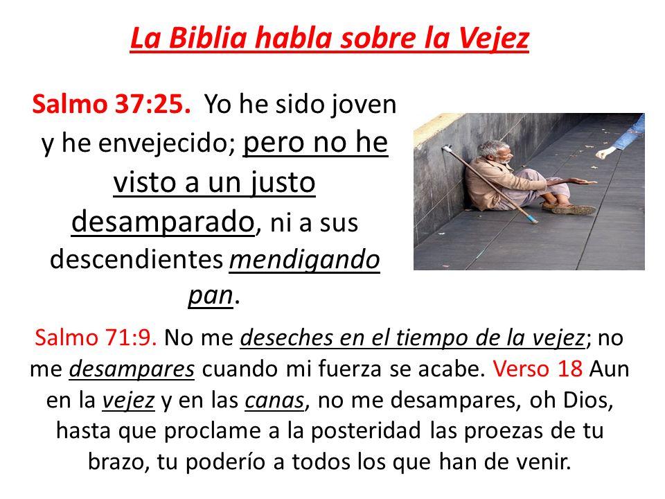 La Biblia habla sobre la Vejez Salmo 37:25. Yo he sido joven y he envejecido; pero no he visto a un justo desamparado, ni a sus descendientes mendigan