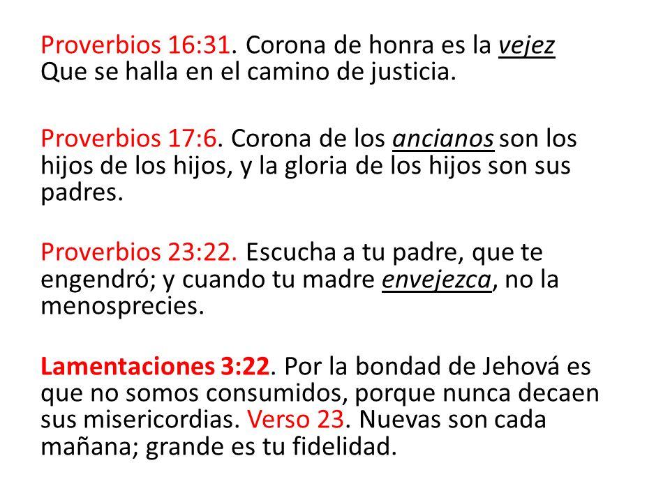 Proverbios 16:31. Corona de honra es la vejez Que se halla en el camino de justicia. Proverbios 17:6. Corona de los ancianos son los hijos de los hijo