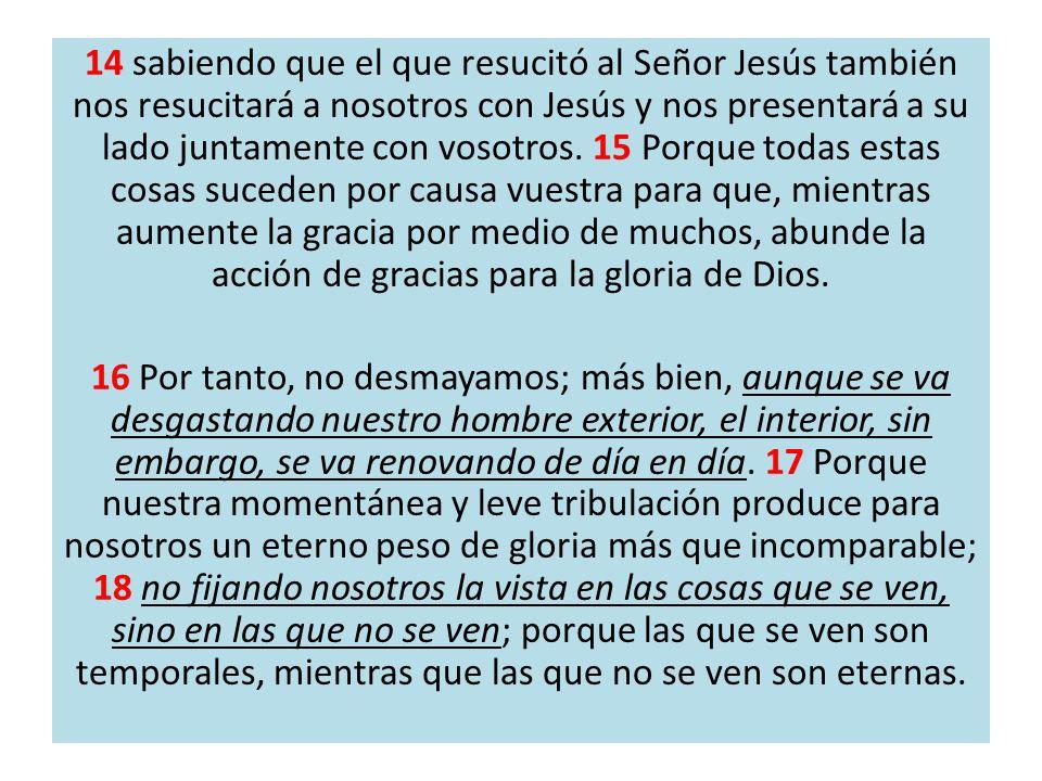 14 sabiendo que el que resucitó al Señor Jesús también nos resucitará a nosotros con Jesús y nos presentará a su lado juntamente con vosotros. 15 Porq