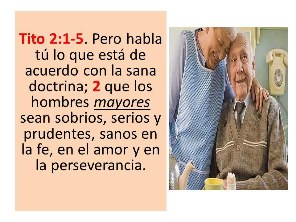 Tito 2:1-5. Pero habla tú lo que está de acuerdo con la sana doctrina; 2 que los hombres mayores sean sobrios, serios y prudentes, sanos en la fe, en