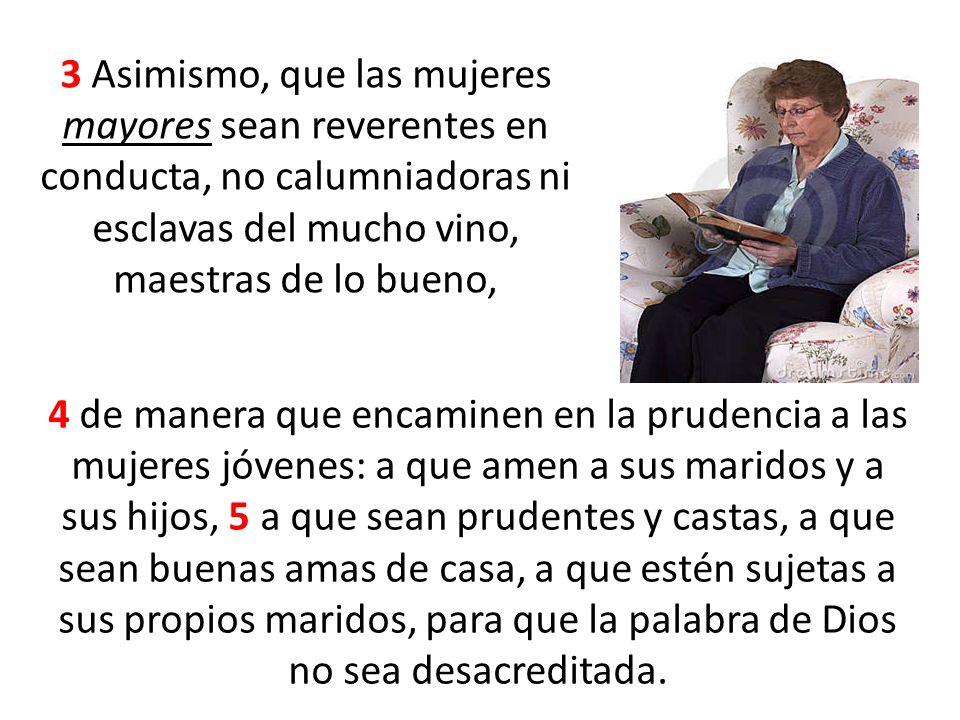 3 Asimismo, que las mujeres mayores sean reverentes en conducta, no calumniadoras ni esclavas del mucho vino, maestras de lo bueno, 4 de manera que en