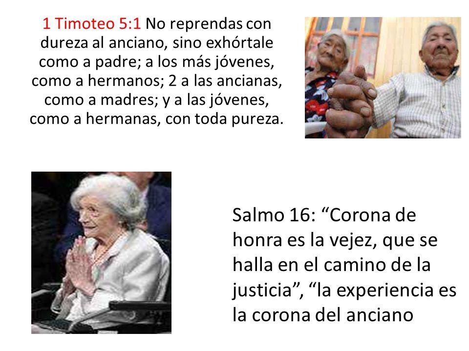 1 Timoteo 5:1 No reprendas con dureza al anciano, sino exhórtale como a padre; a los más jóvenes, como a hermanos; 2 a las ancianas, como a madres; y