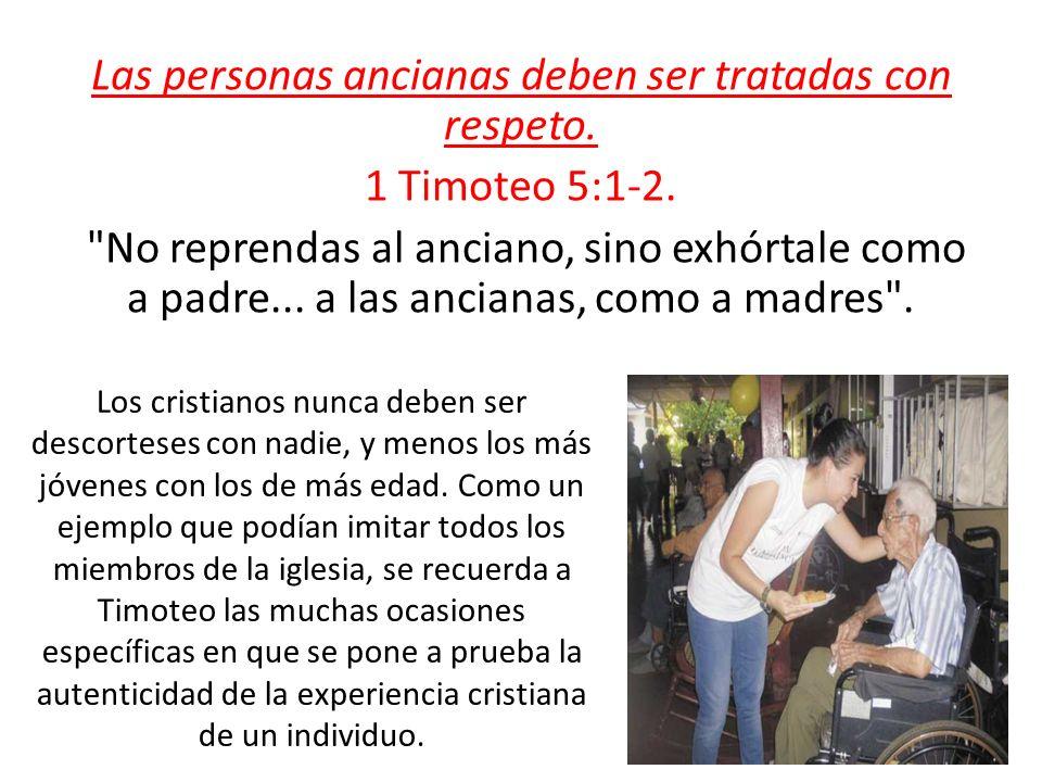Las personas ancianas deben ser tratadas con respeto. 1 Timoteo 5:1-2.