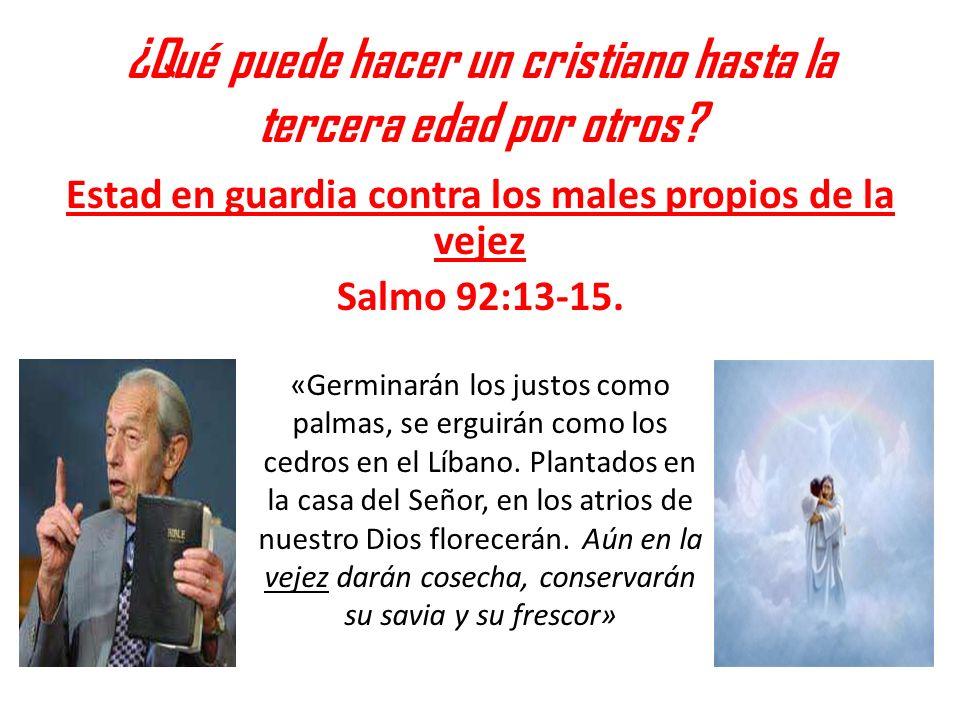 ¿Qué puede hacer un cristiano hasta la tercera edad por otros? Estad en guardia contra los males propios de la vejez Salmo 92:13-15. «Germinarán los j