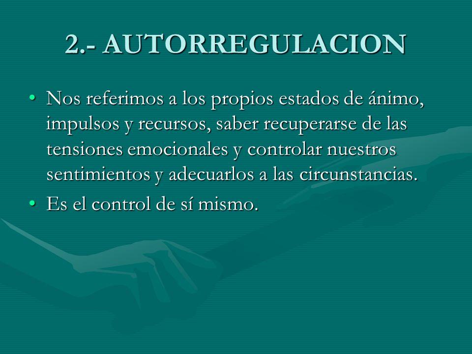 2.- AUTORREGULACION Nos referimos a los propios estados de ánimo, impulsos y recursos, saber recuperarse de las tensiones emocionales y controlar nues
