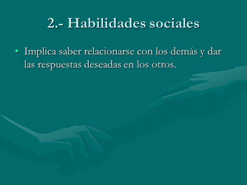 2.- Habilidades sociales Implica saber relacionarse con los demás y dar las respuestas deseadas en los otros.Implica saber relacionarse con los demás