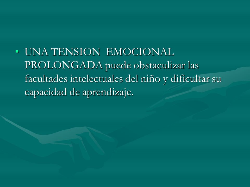 UNA TENSION EMOCIONAL PROLONGADA puede obstaculizar las facultades intelectuales del niño y dificultar su capacidad de aprendizaje.UNA TENSION EMOCION