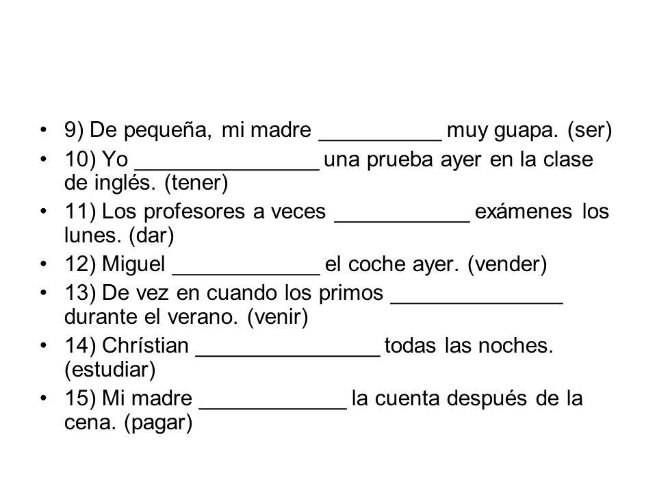 9) De pequeña, mi madre __________ muy guapa. (ser) 10) Yo _______________ una prueba ayer en la clase de inglés. (tener) 11) Los profesores a veces _
