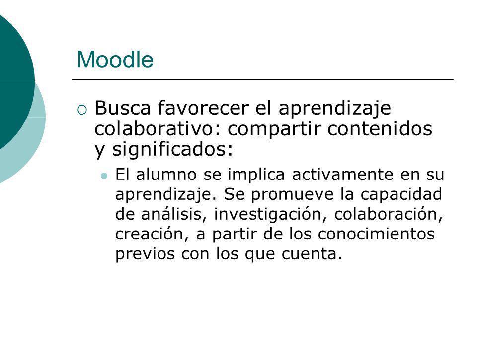 Moodle Busca favorecer el aprendizaje colaborativo: compartir contenidos y significados: El alumno se implica activamente en su aprendizaje.