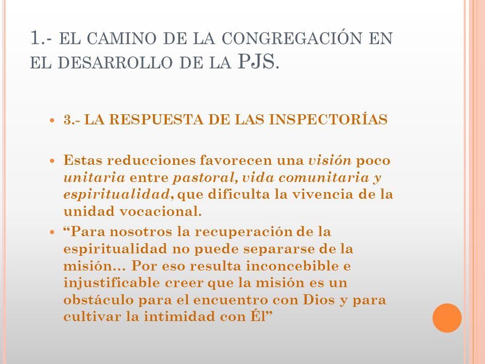 1.- EL CAMINO DE LA CONGREGACIÓN EN EL DESARROLLO DE LA PJS. 3.- LA RESPUESTA DE LAS INSPECTORÍAS Estas reducciones favorecen una visión poco unitaria