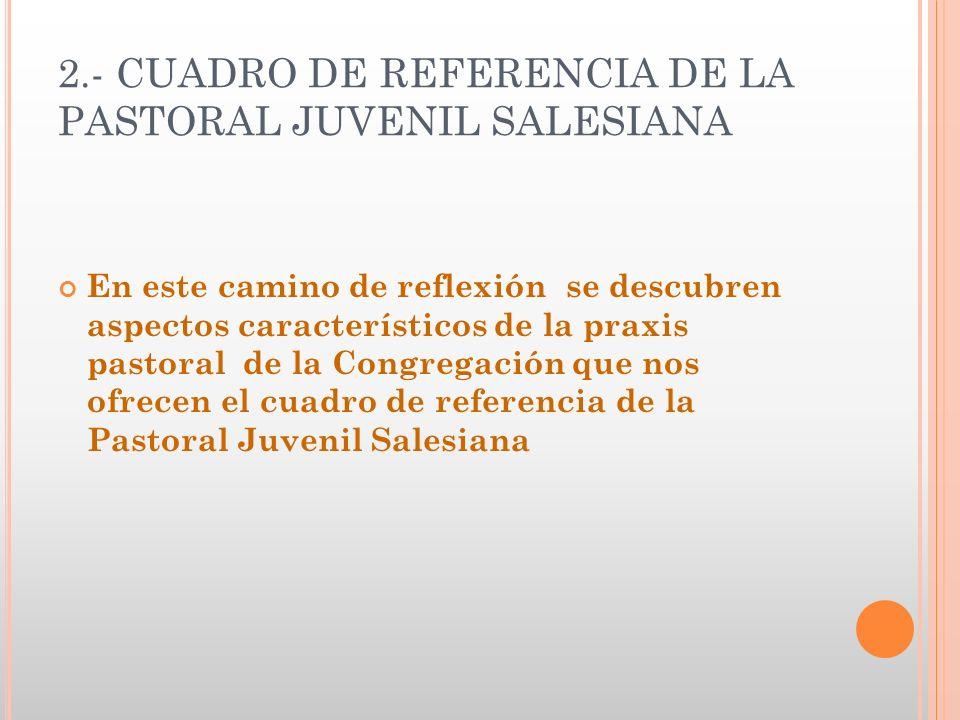 2.- CUADRO DE REFERENCIA DE LA PASTORAL JUVENIL SALESIANA En este camino de reflexión se descubren aspectos característicos de la praxis pastoral de l