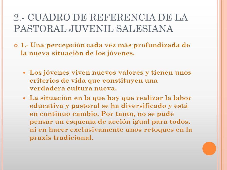 2.- CUADRO DE REFERENCIA DE LA PASTORAL JUVENIL SALESIANA 1.- Una percepción cada vez más profundizada de la nueva situación de los jóvenes. Los jóven
