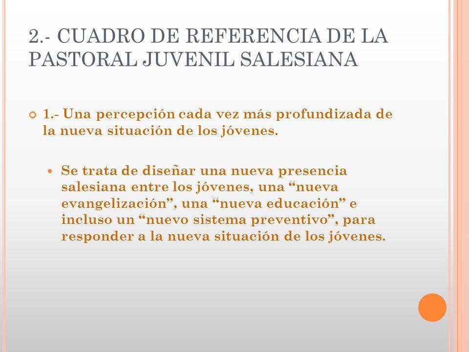 2.- CUADRO DE REFERENCIA DE LA PASTORAL JUVENIL SALESIANA 1.- Una percepción cada vez más profundizada de la nueva situación de los jóvenes. Se trata