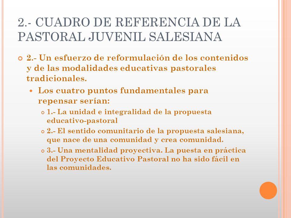 2.- CUADRO DE REFERENCIA DE LA PASTORAL JUVENIL SALESIANA 2.- Un esfuerzo de reformulación de los contenidos y de las modalidades educativas pastorale