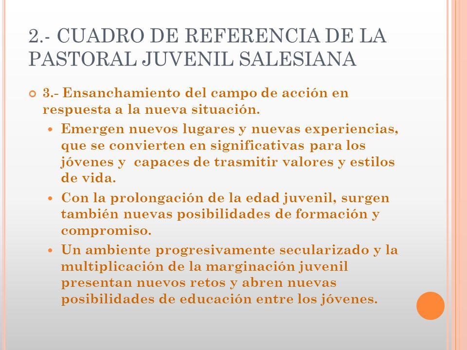 2.- CUADRO DE REFERENCIA DE LA PASTORAL JUVENIL SALESIANA 3.- Ensanchamiento del campo de acción en respuesta a la nueva situación. Emergen nuevos lug