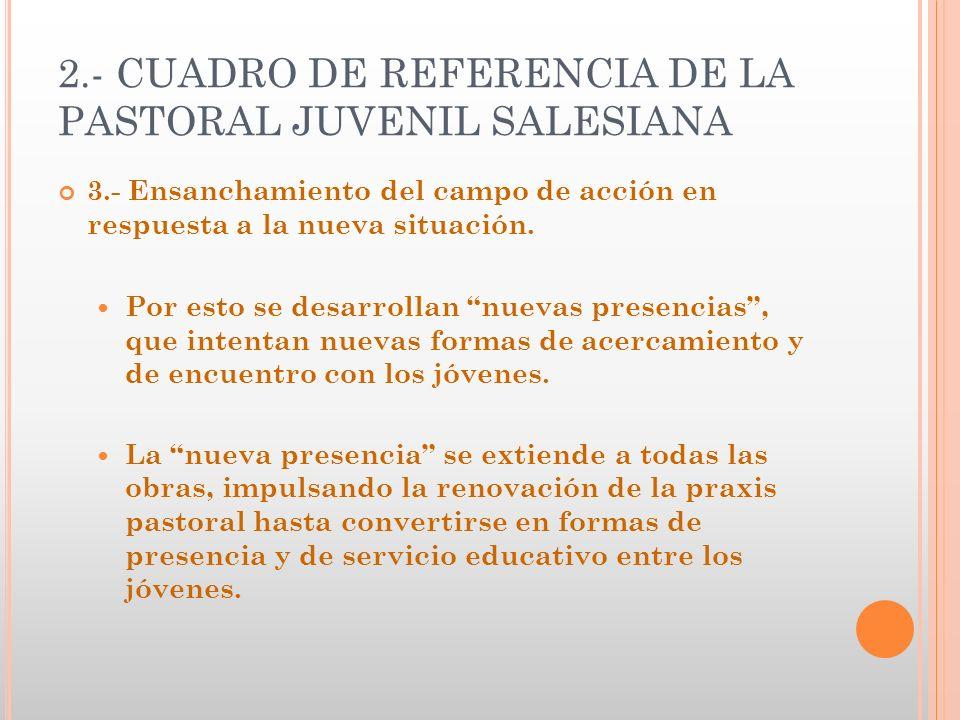 2.- CUADRO DE REFERENCIA DE LA PASTORAL JUVENIL SALESIANA 3.- Ensanchamiento del campo de acción en respuesta a la nueva situación. Por esto se desarr