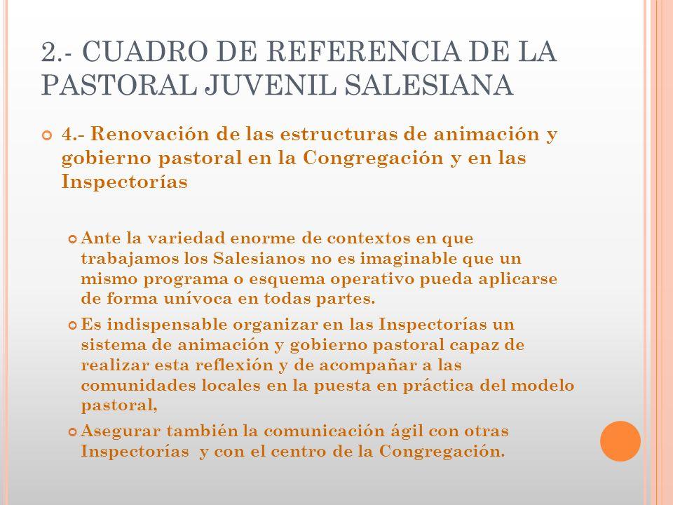2.- CUADRO DE REFERENCIA DE LA PASTORAL JUVENIL SALESIANA 4.- Renovación de las estructuras de animación y gobierno pastoral en la Congregación y en l