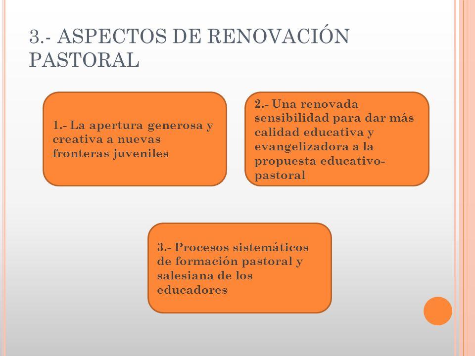 3.- ASPECTOS DE RENOVACIÓN PASTORAL 2.- Una renovada sensibilidad para dar más calidad educativa y evangelizadora a la propuesta educativo- pastoral 1