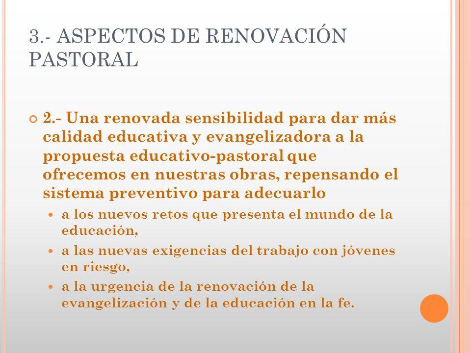 3.- ASPECTOS DE RENOVACIÓN PASTORAL 2.- Una renovada sensibilidad para dar más calidad educativa y evangelizadora a la propuesta educativo-pastoral qu