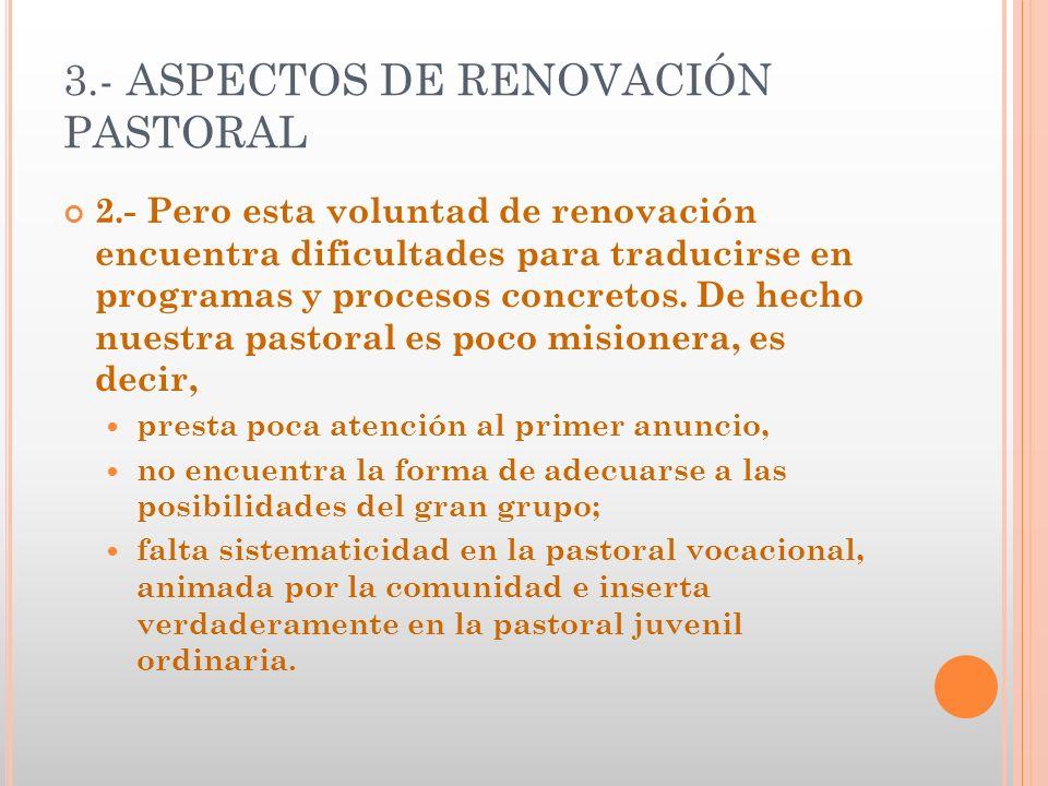 3.- ASPECTOS DE RENOVACIÓN PASTORAL 2.- Pero esta voluntad de renovación encuentra dificultades para traducirse en programas y procesos concretos. De