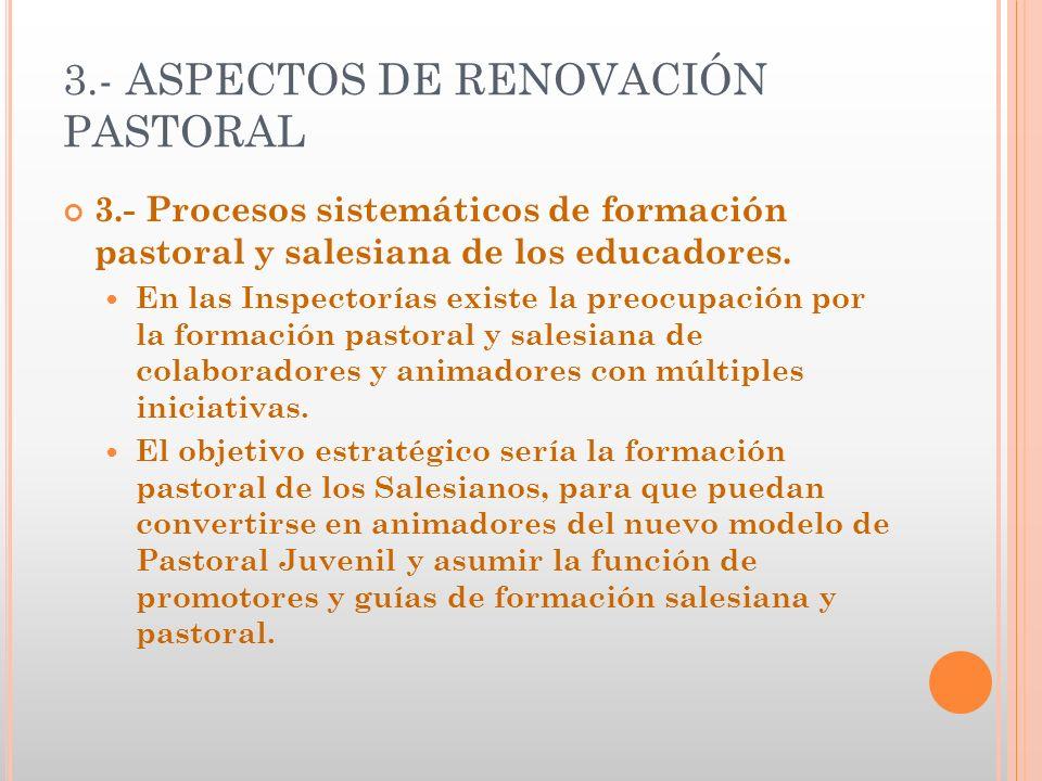 3.- ASPECTOS DE RENOVACIÓN PASTORAL 3.- Procesos sistemáticos de formación pastoral y salesiana de los educadores. En las Inspectorías existe la preoc