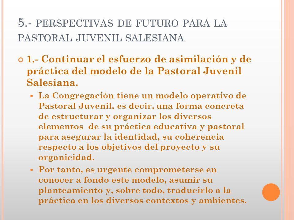 5.- PERSPECTIVAS DE FUTURO PARA LA PASTORAL JUVENIL SALESIANA 1.- Continuar el esfuerzo de asimilación y de práctica del modelo de la Pastoral Juvenil