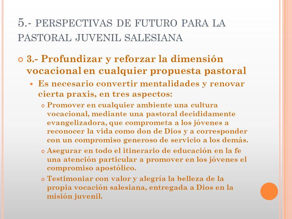 5.- PERSPECTIVAS DE FUTURO PARA LA PASTORAL JUVENIL SALESIANA 3.- Profundizar y reforzar la dimensión vocacional en cualquier propuesta pastoral Es ne