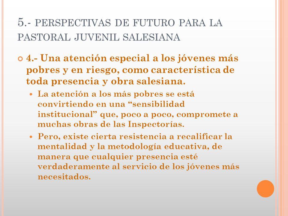 5.- PERSPECTIVAS DE FUTURO PARA LA PASTORAL JUVENIL SALESIANA 4.- Una atención especial a los jóvenes más pobres y en riesgo, como característica de t