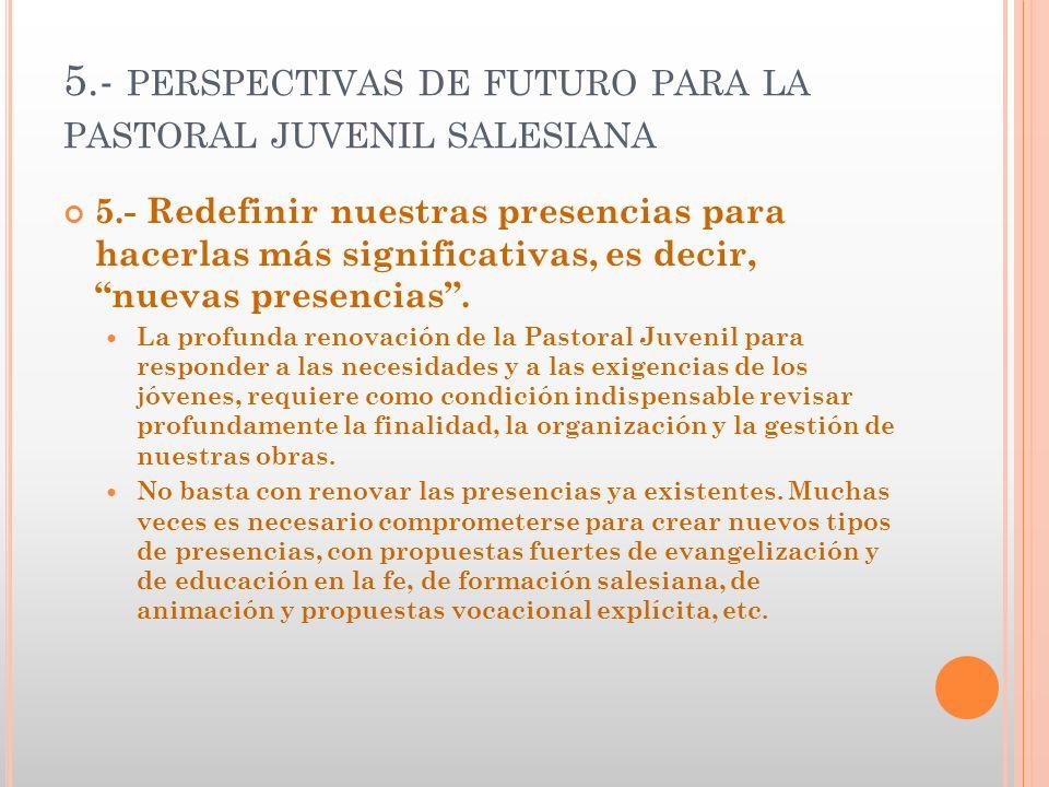 5.- PERSPECTIVAS DE FUTURO PARA LA PASTORAL JUVENIL SALESIANA 5.- Redefinir nuestras presencias para hacerlas más significativas, es decir, nuevas pre