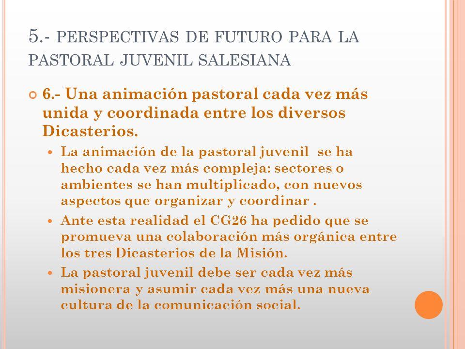 5.- PERSPECTIVAS DE FUTURO PARA LA PASTORAL JUVENIL SALESIANA 6.- Una animación pastoral cada vez más unida y coordinada entre los diversos Dicasterio