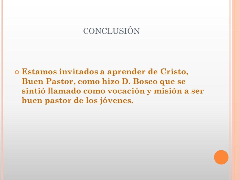 CONCLUSIÓN Estamos invitados a aprender de Cristo, Buen Pastor, como hizo D. Bosco que se sintió llamado como vocación y misión a ser buen pastor de l