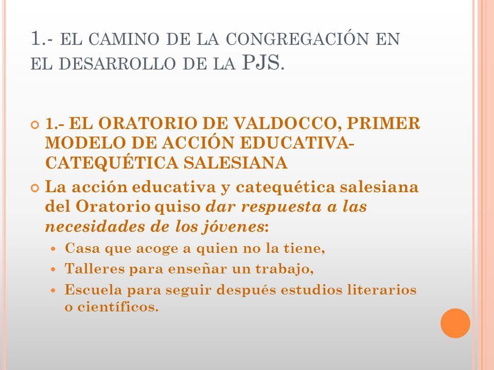 1.- EL CAMINO DE LA CONGREGACIÓN EN EL DESARROLLO DE LA PJS. 1.- EL ORATORIO DE VALDOCCO, PRIMER MODELO DE ACCIÓN EDUCATIVA- CATEQUÉTICA SALESIANA La