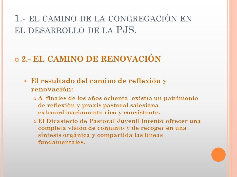 1.- EL CAMINO DE LA CONGREGACIÓN EN EL DESARROLLO DE LA PJS. 2.- EL CAMINO DE RENOVACIÓN El resultado del camino de reflexión y renovación: A finales