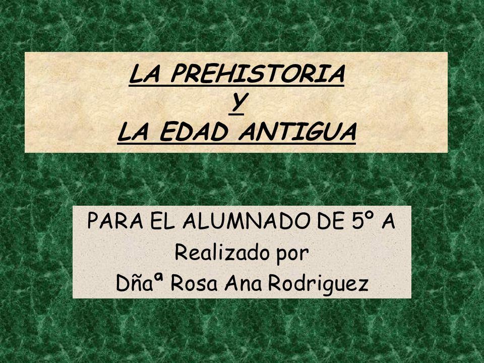 LA PREHISTORIA Y LA EDAD ANTIGUA PARA EL ALUMNADO DE 5º A Realizado por Dñaª Rosa Ana Rodriguez