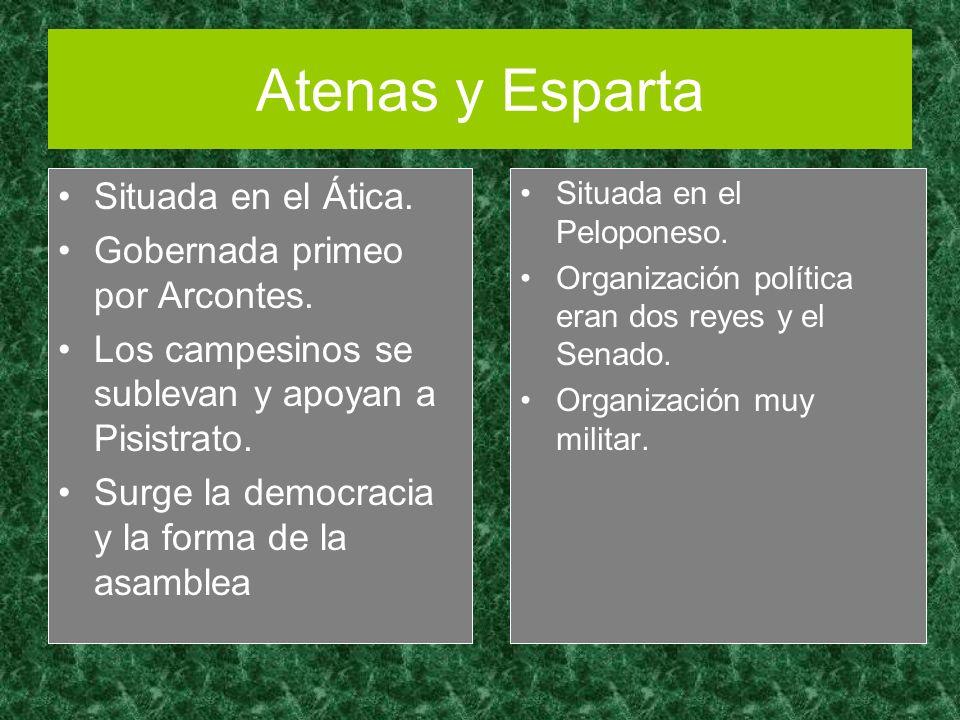 Atenas y Esparta Situada en el Ática. Gobernada primeo por Arcontes. Los campesinos se sublevan y apoyan a Pisistrato. Surge la democracia y la forma