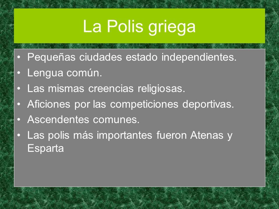 La Polis griega Pequeñas ciudades estado independientes. Lengua común. Las mismas creencias religiosas. Aficiones por las competiciones deportivas. As