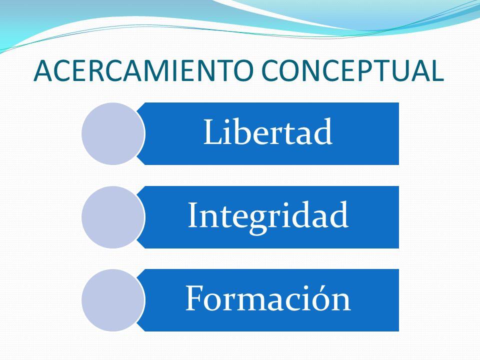 ACERCAMIENTO CONCEPTUAL Libertad Integridad Formación