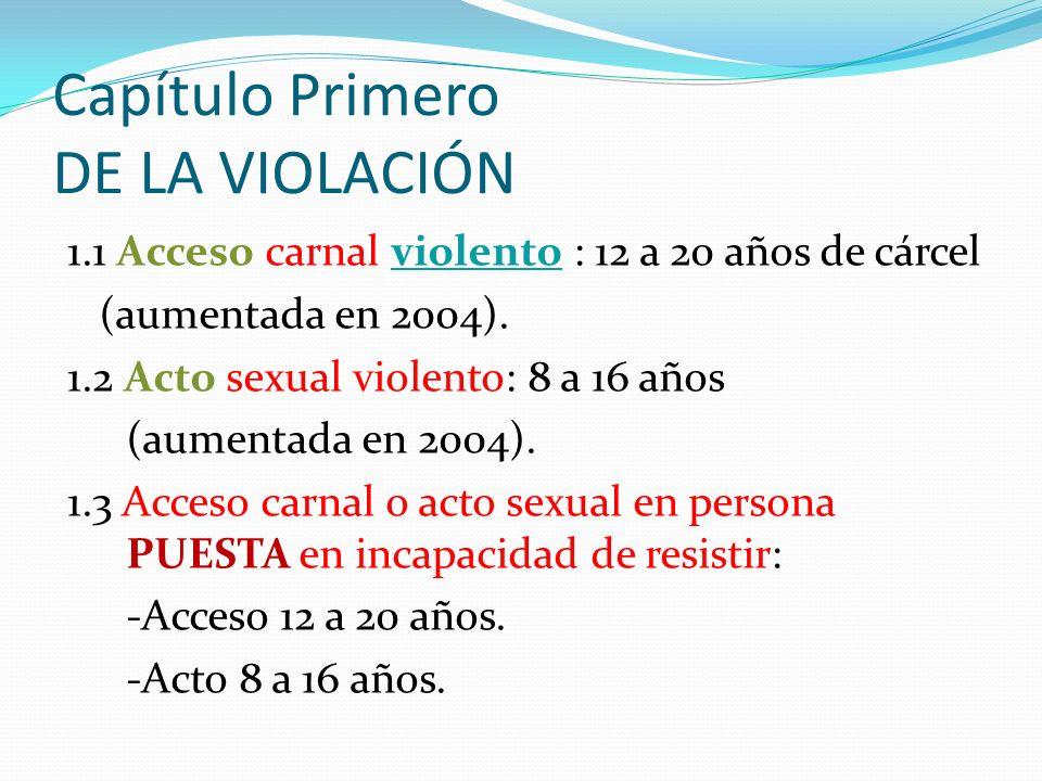 Capítulo Primero DE LA VIOLACIÓN 1.1 Acceso carnal violento : 12 a 20 años de cárcel (aumentada en 2004). 1.2 Acto sexual violento: 8 a 16 años (aumen