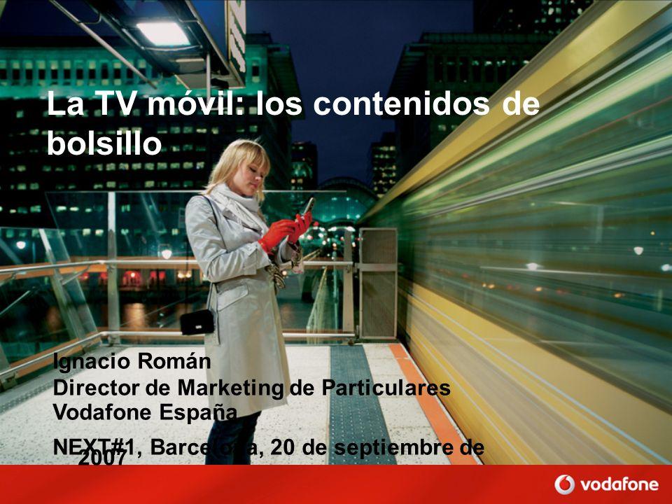 La TV móvil: los contenidos de bolsillo Ignacio Román Director de Marketing de Particulares Vodafone España NEXT#1, Barcelona, 20 de septiembre de 200
