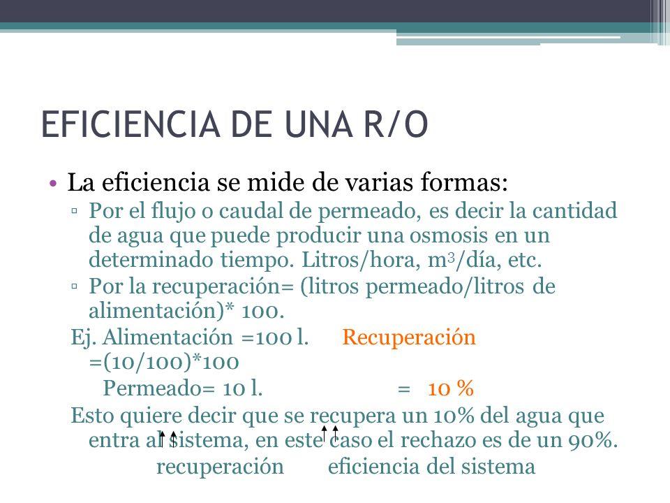EFICIENCIA DE UNA R/O La eficiencia se mide de varias formas: Por el flujo o caudal de permeado, es decir la cantidad de agua que puede producir una o