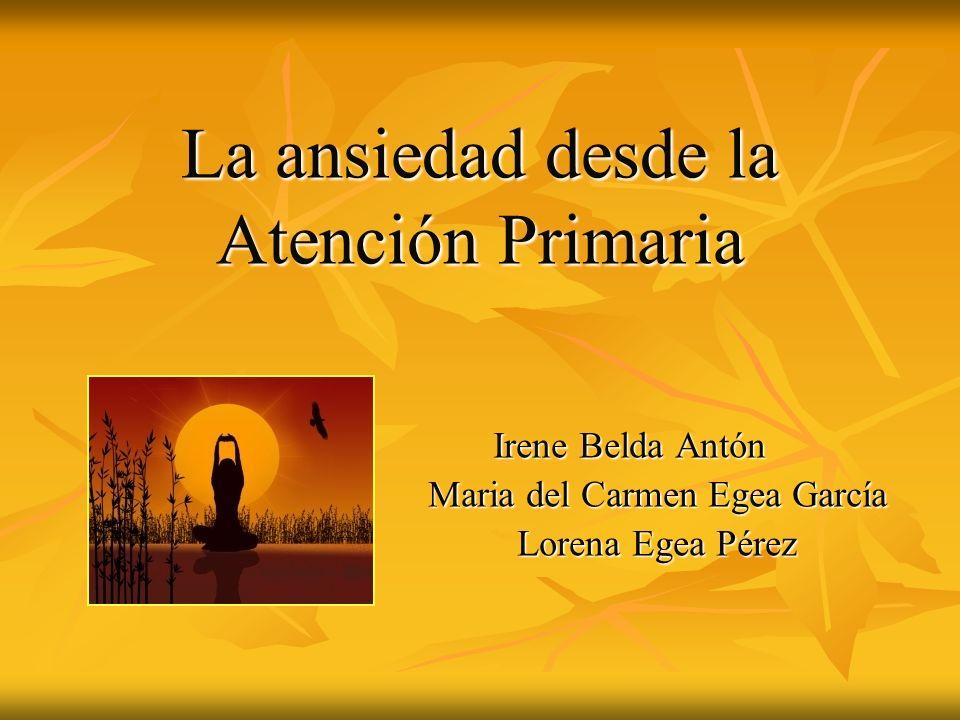 La ansiedad desde la Atención Primaria Irene Belda Antón Irene Belda Antón Maria del Carmen Egea García Lorena Egea Pérez