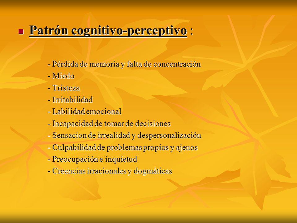 Patrón cognitivo-perceptivo : Patrón cognitivo-perceptivo : - Pérdida de memoria y falta de concentración - Miedo - Tristeza - Irritabilidad - Labilid