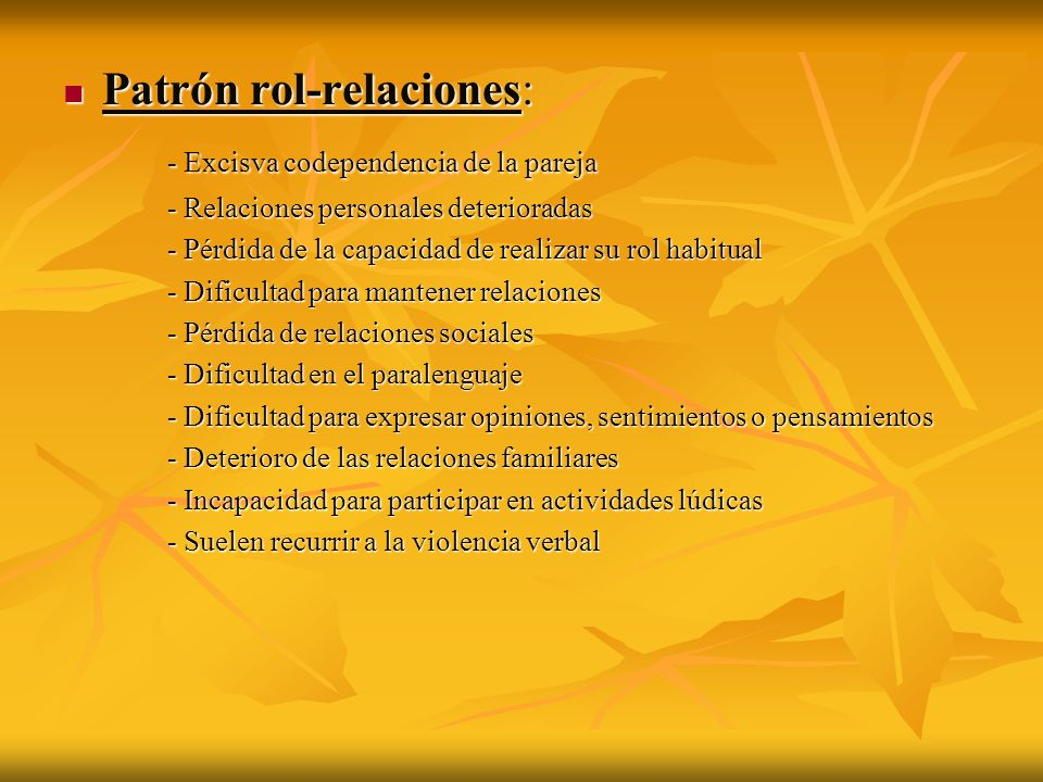 Patrón rol-relaciones: Patrón rol-relaciones: - Excisva codependencia de la pareja - Relaciones personales deterioradas - Pérdida de la capacidad de r