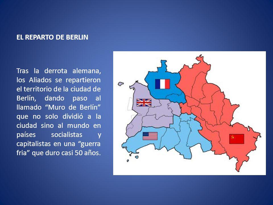 EL REPARTO DE BERLIN Tras la derrota alemana, los Aliados se repartieron el territorio de la ciudad de Berlín, dando paso al llamado Muro de Berlín qu