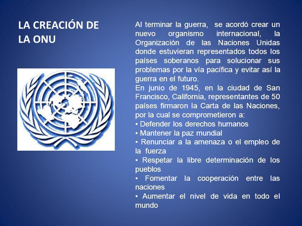 LA CREACIÓN DE LA ONU Al terminar la guerra, se acordó crear un nuevo organismo internacional, la Organización de las Naciones Unidas donde estuvieran