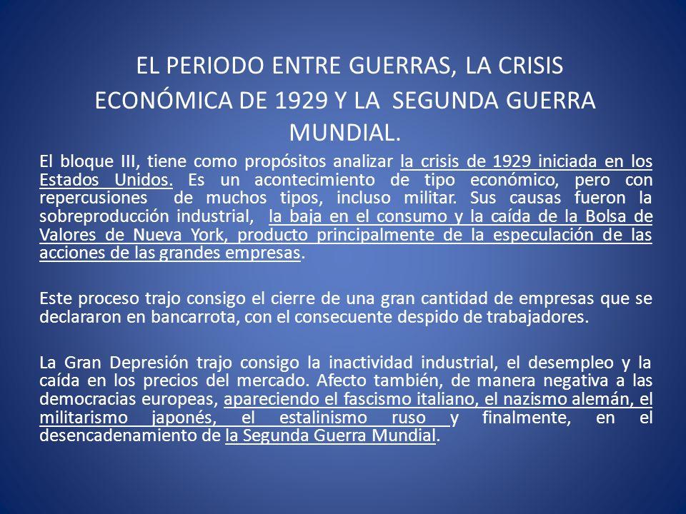 EL PERIODO ENTRE GUERRAS, LA CRISIS ECONÓMICA DE 1929 Y LA SEGUNDA GUERRA MUNDIAL. El bloque III, tiene como propósitos analizar la crisis de 1929 ini