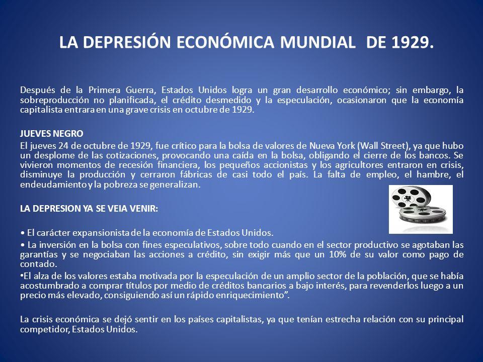 LA DEPRESIÓN ECONÓMICA MUNDIAL DE 1929. Después de la Primera Guerra, Estados Unidos logra un gran desarrollo económico; sin embargo, la sobreproducci