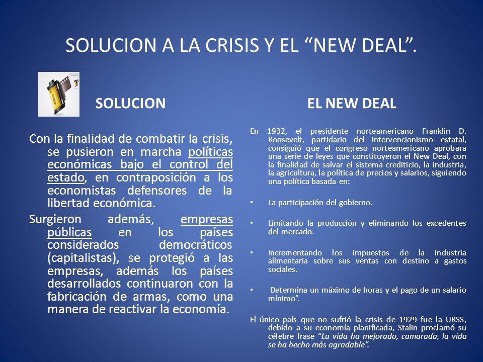 SOLUCION A LA CRISIS Y EL NEW DEAL. SOLUCION Con la finalidad de combatir la crisis, se pusieron en marcha políticas económicas bajo el control del es